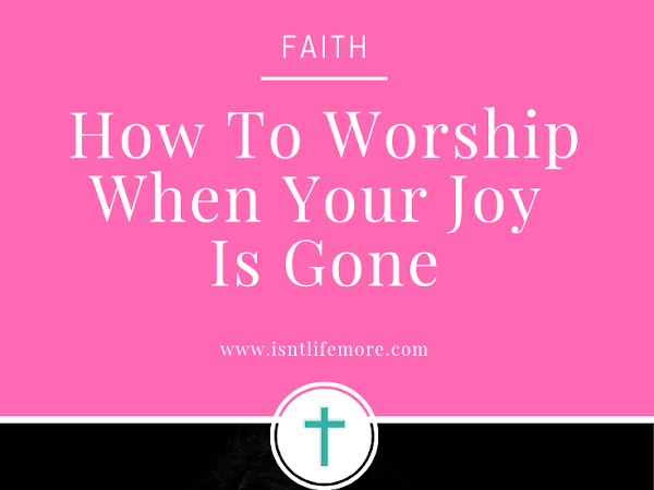 How To Worship When Your Joy Is Gone