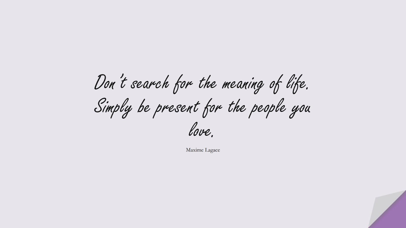Don't search for the meaning of life. Simply be present for the people you love. (Maxime Lagace);  #LifeQuotes
