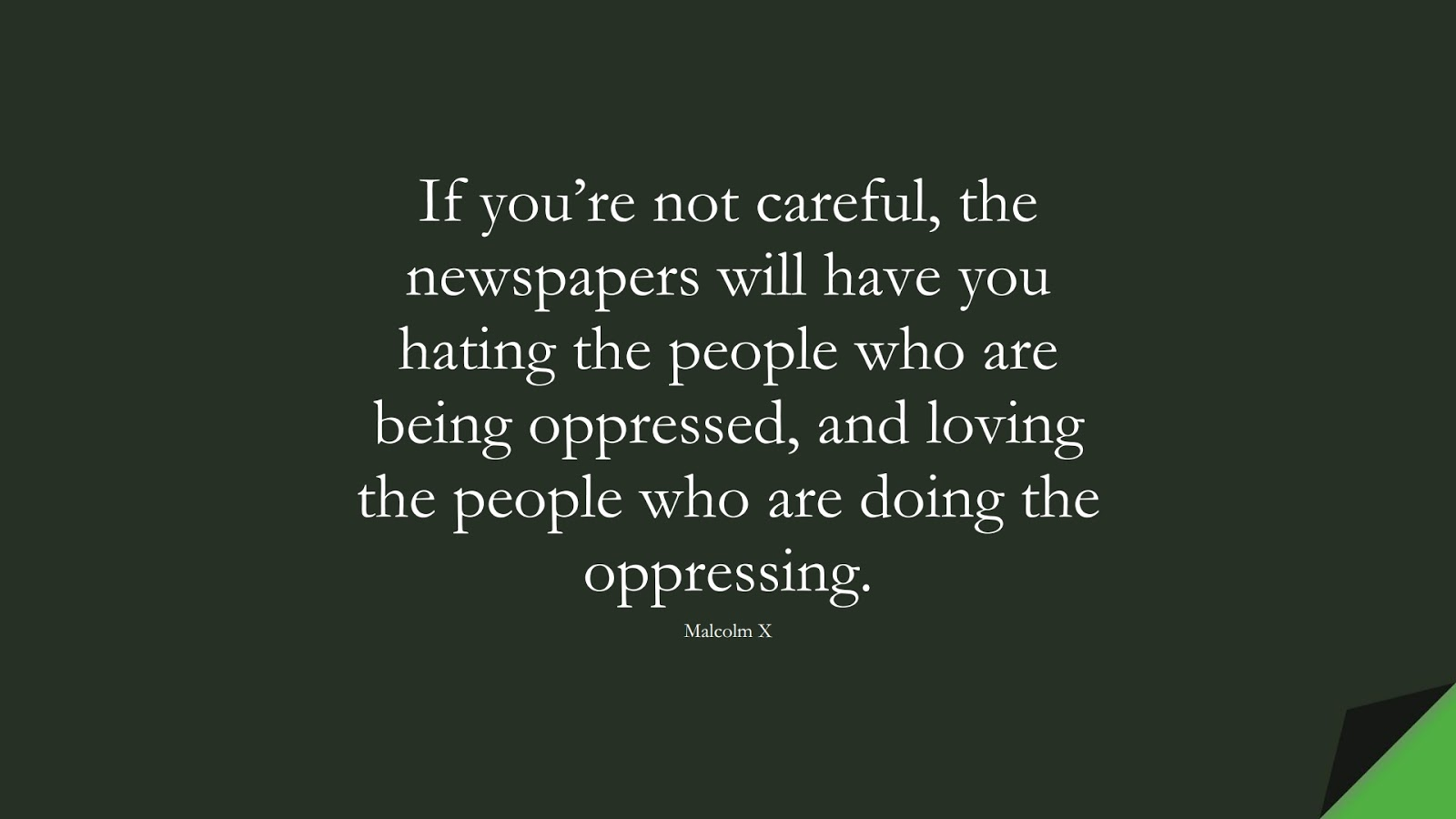 If you're not careful, the newspapers will have you hating the people who are being oppressed, and loving the people who are doing the oppressing. (Malcolm X);  #HumanityQuotes