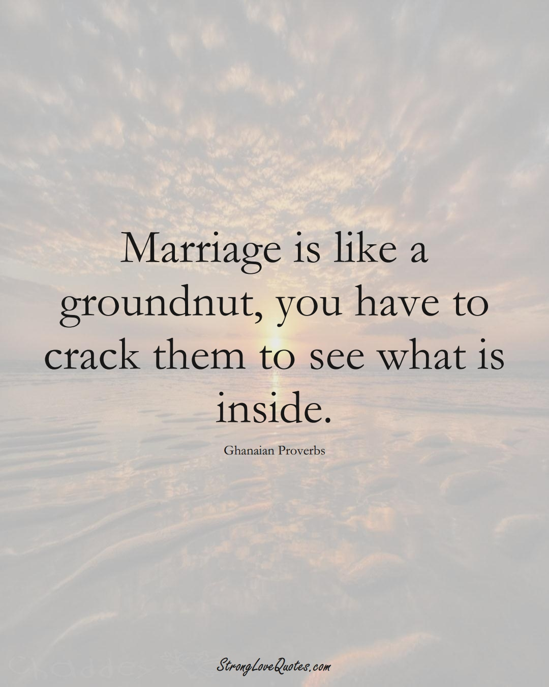 Marriage is like a groundnut, you have to crack them to see what is inside. (Ghanaian Sayings);  #AfricanSayings