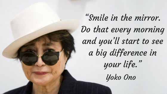 Smile in the mirror. Do that every morning and you'll start to see a big difference in your life. Yoko Ono