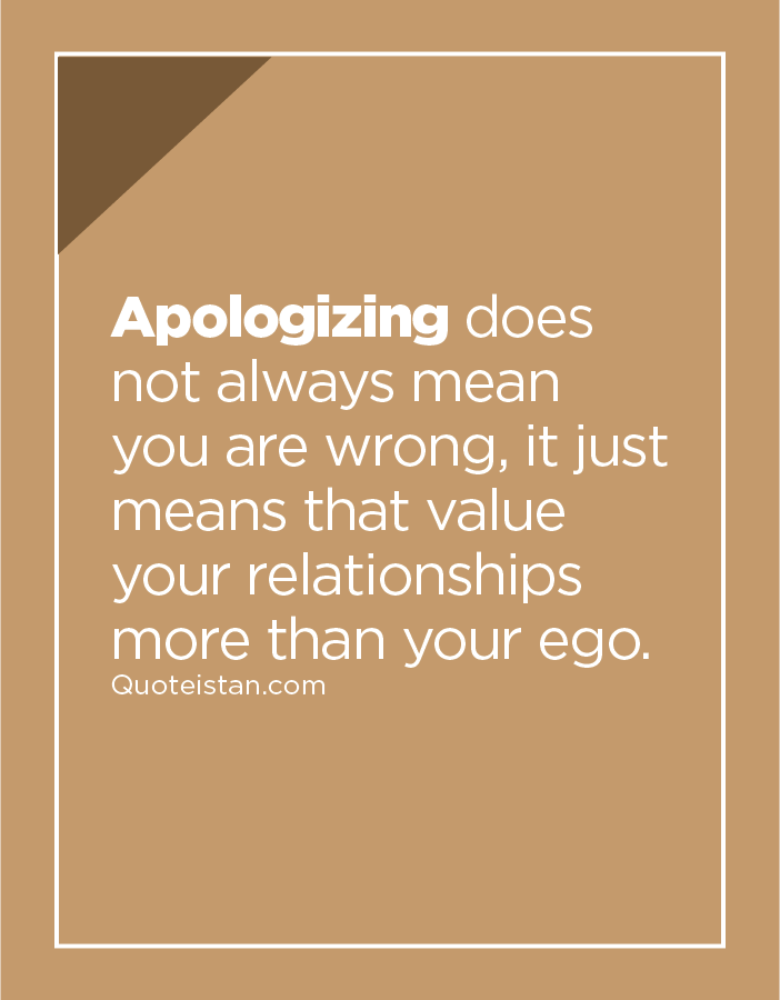 Apologizing does not always mean you are wrong, it just means that value your relationships more than your ego.