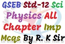 GSEB Std-12 Physics All Chapter Important Mcqs By R. K. Sir