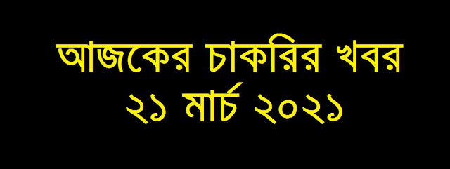 আজকের চাকরির খবর ২১ মার্চ ২০২১ - Today job circular 21 March 2021 - Ajker Chakrir Khobor 21-03-2021