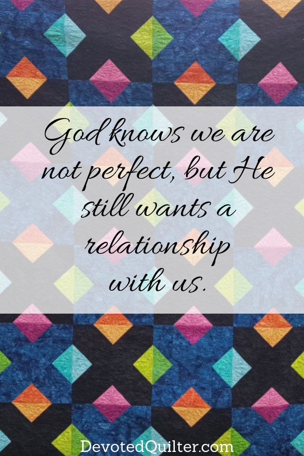 God knows we are not perfect, but He still wants a relationship with us | DevotedQuilter.com