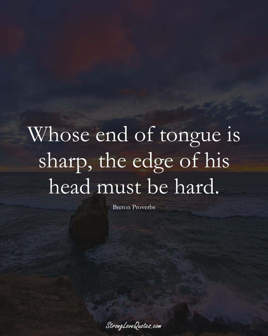 Whose end of tongue is sharp, the edge of his head must be hard. (Breton Sayings);  #aVarietyofCulturesSayings