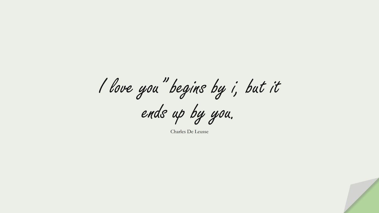"""I love you"""" begins by i, but it ends up by you. (Charles De Leusse);  #LoveQuotes"""