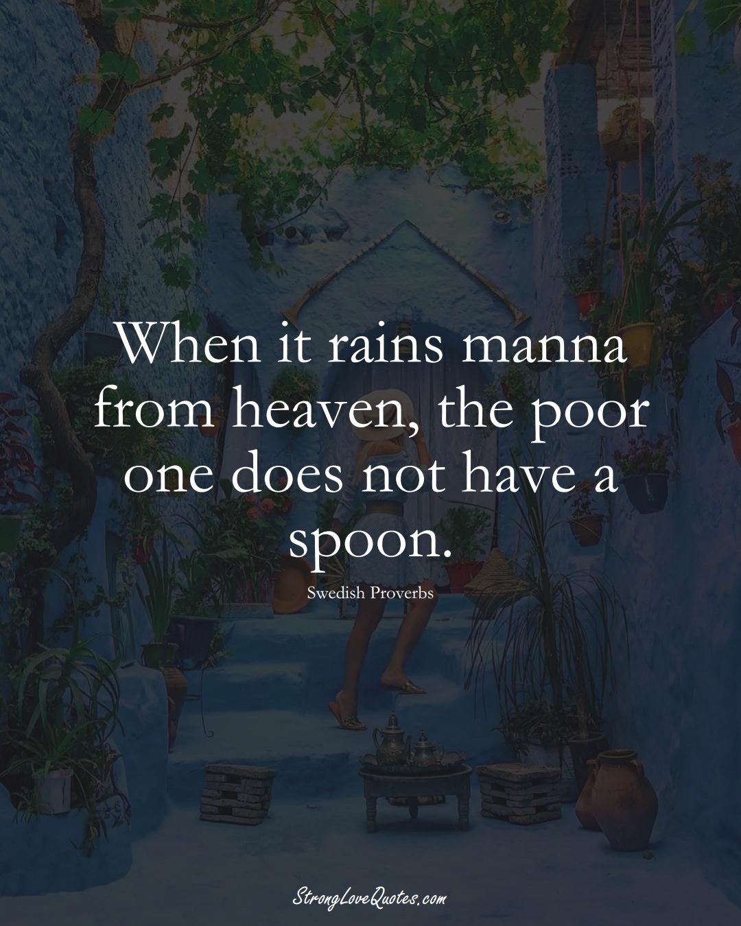 When it rains manna from heaven, the poor one does not have a spoon. (Swedish Sayings);  #EuropeanSayings