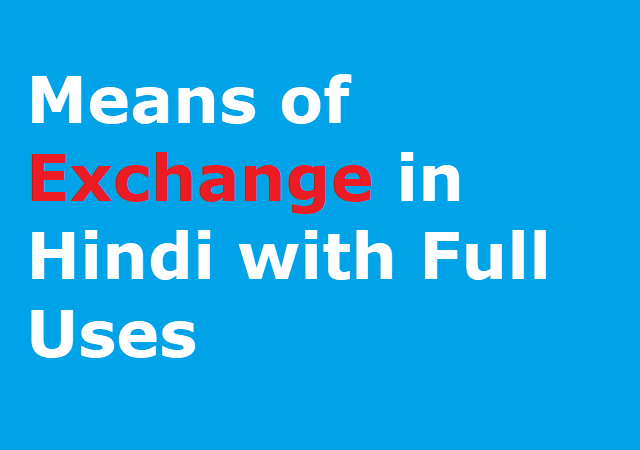 Means of Exchange in Hindi with Full Uses - एक्स्चेंज का हिन्दी अर्थ पढ़े