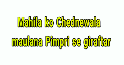 Mahila ko Chednewala  maulana Pimpri se giraftar
