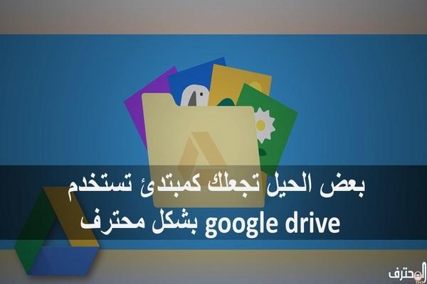 بعض الحيل تجعلك كمبتدئ تستخدم google drive بشكل محترف