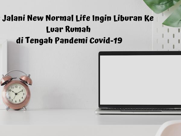 Tips Jalani New Normal Life Ingin Liburan Ke Luar Rumah di Tengah Pandemi Covid-19