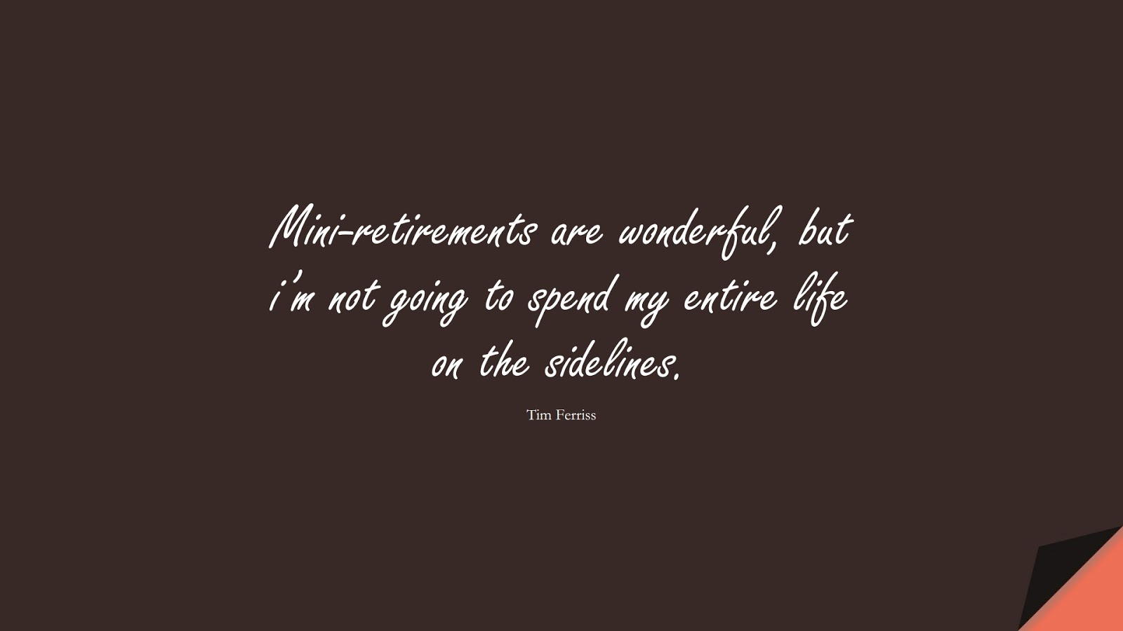 Mini-retirements are wonderful, but i'm not going to spend my entire life on the sidelines. (Tim Ferriss);  #TimFerrissQuotes