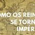 História: Como os reinos se tornam impérios