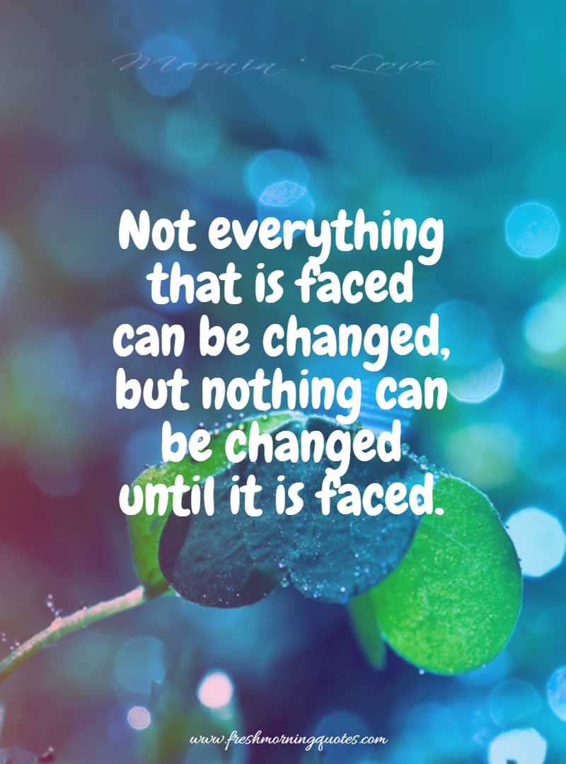 not everything faced can be changed
