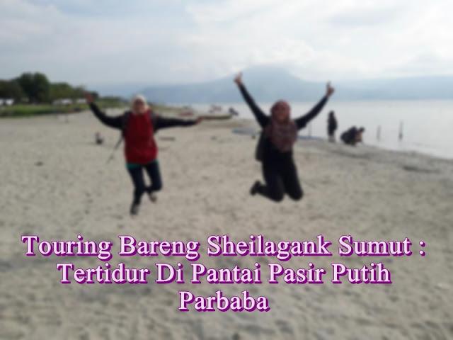 Touring Bareng Sheilagank Sumut : Tertidur di Pantai Pasir Putih Parbaba