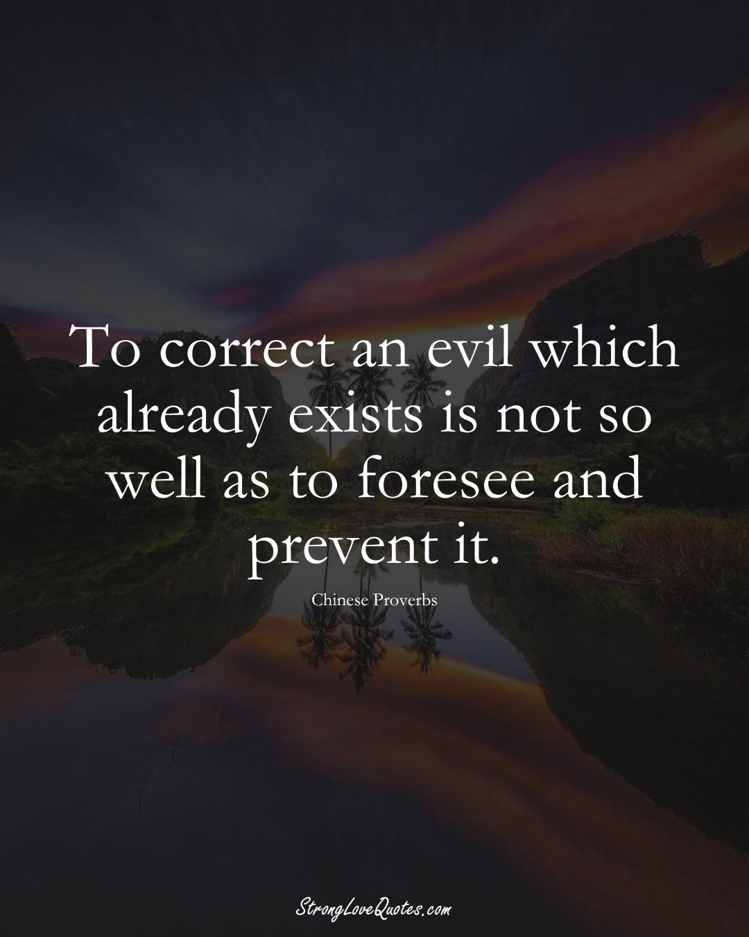 To correct an evil which already exists is not so well as to foresee and prevent it. (Chinese Sayings);  #AsianSayings