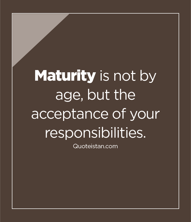 Maturity is not by age, but the acceptance of your responsibilities.
