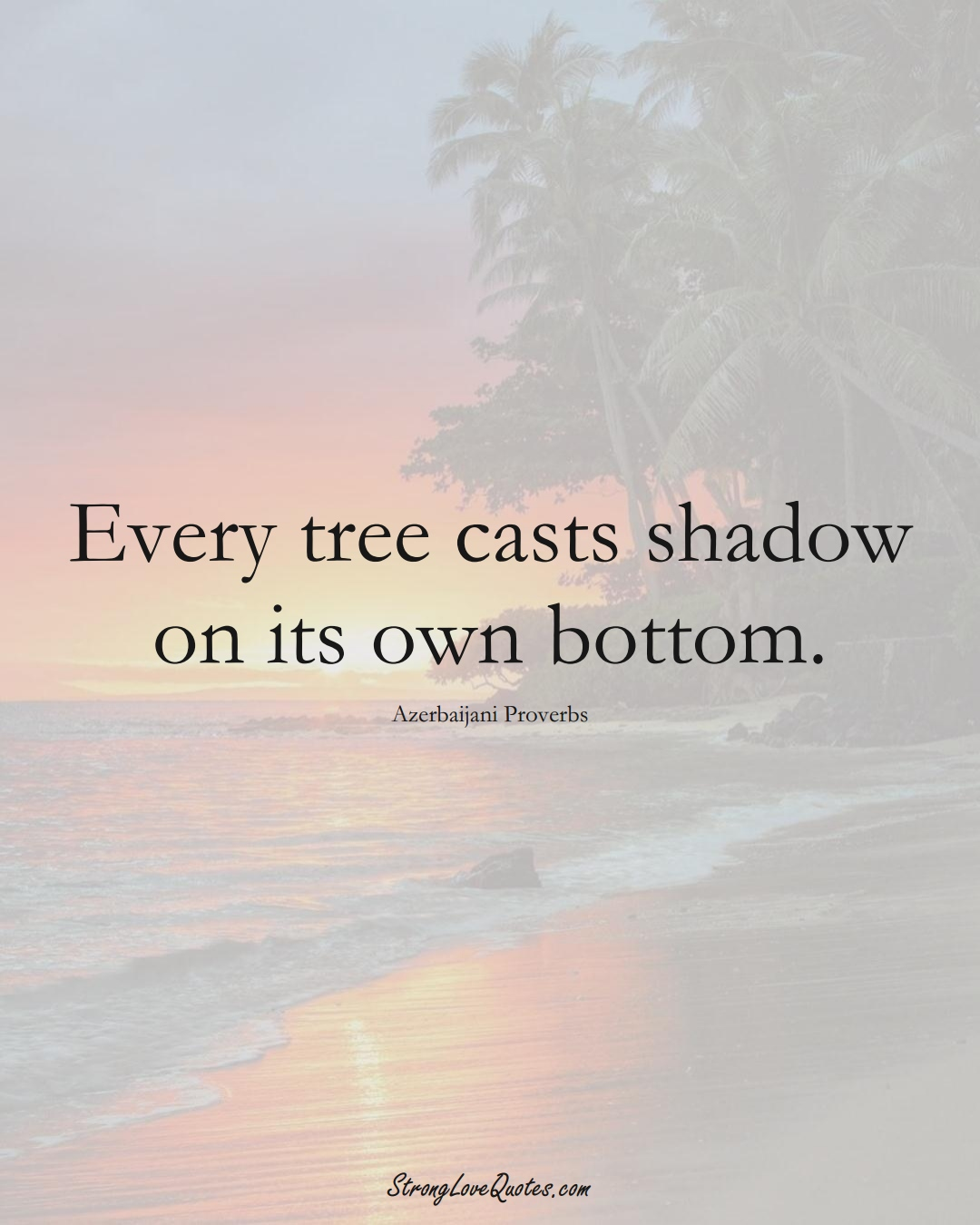 Every tree casts shadow on its own bottom. (Azerbaijani Sayings);  #AsianSayings