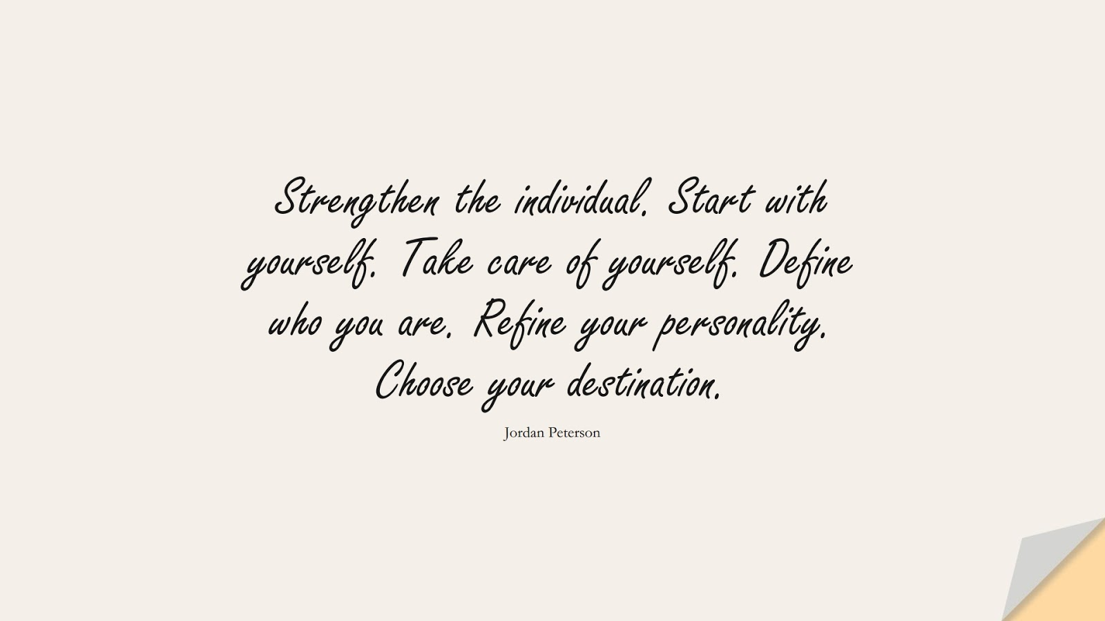 Strengthen the individual. Start with yourself. Take care of yourself. Define who you are. Refine your personality. Choose your destination. (Jordan Peterson);  #BeYourselfQuotes
