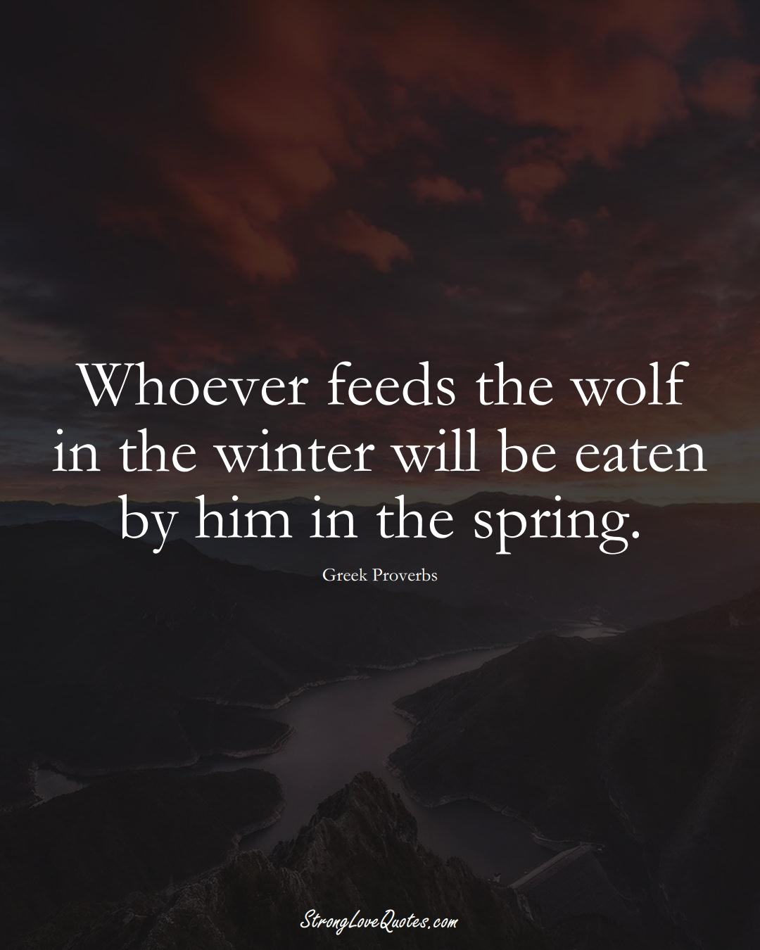 Whoever feeds the wolf in the winter will be eaten by him in the spring. (Greek Sayings);  #EuropeanSayings