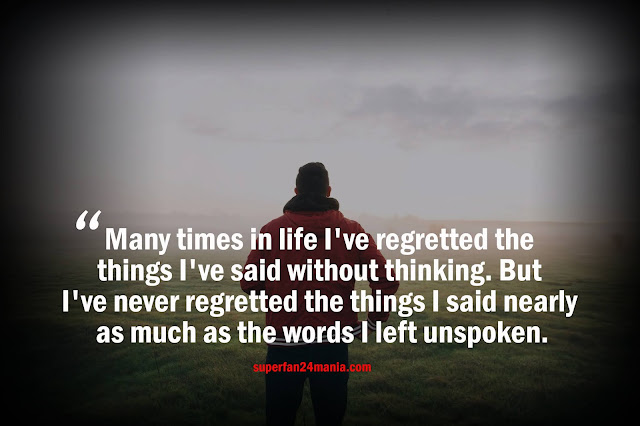 Many times in life I've regretted the thinking I've said without thinking. But I've never regretted the things I said nearly as much as the words I left unspoken.