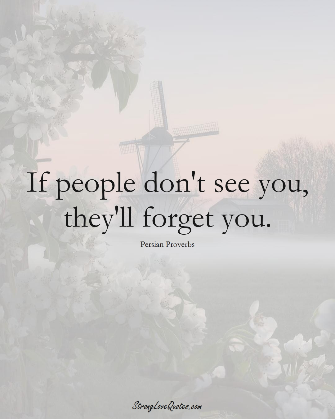 If people don't see you, they'll forget you. (Persian Sayings);  #aVarietyofCulturesSayings