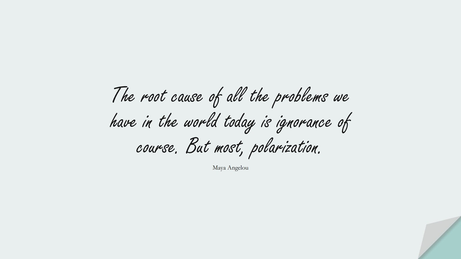 The root cause of all the problems we have in the world today is ignorance of course. But most, polarization. (Maya Angelou);  #MayaAngelouQuotes
