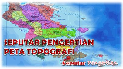 Seputar Pengertian Peta Topografi