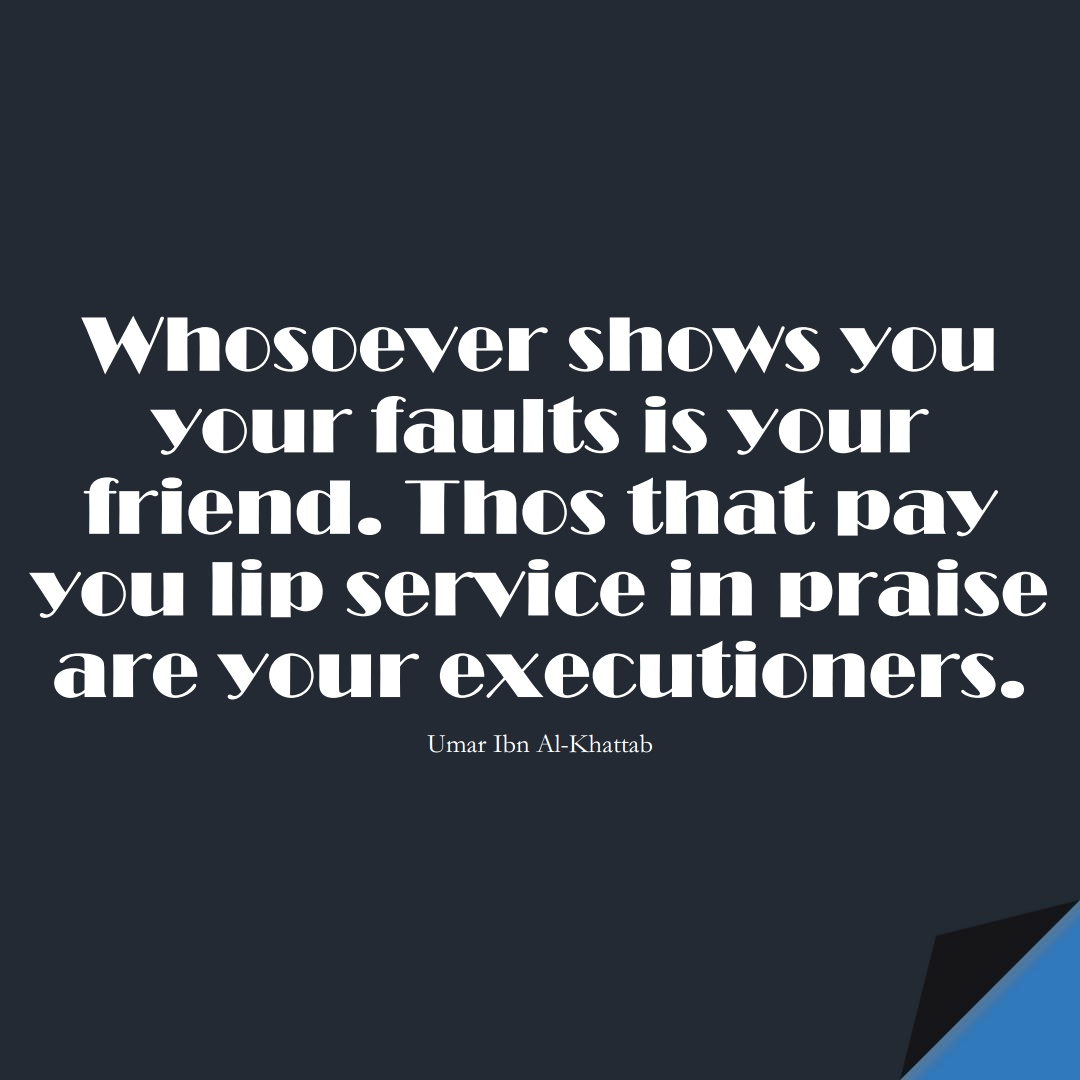 Whosoever shows you your faults is your friend. Thos that pay you lip service in praise are your executioners. (Umar Ibn Al-Khattab);  #UmarQuotes