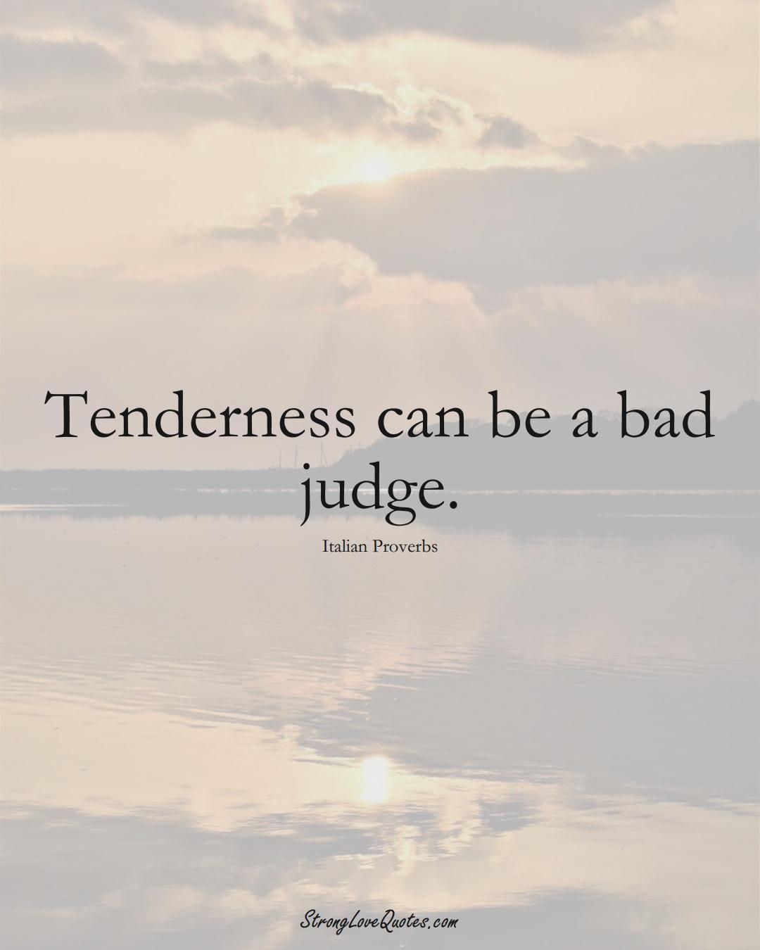 Tenderness can be a bad judge. (Italian Sayings);  #EuropeanSayings