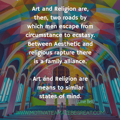 "Aesthetic Quotes And Beautiful Sayings With Deep Meaning:  ""Art and Religion are, then, two roads by which men escape from circumstance to ecstasy. Between aesthetic and religious rapture there is a family alliance. Art and Religion are means to similar states of mind."" - Clive Bell"