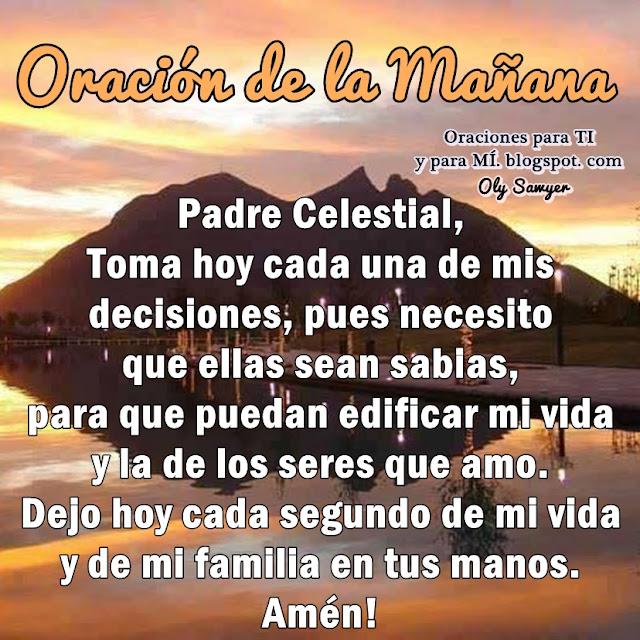 Padre Celestial, toma hoy cada una de mis decisiones, pues necesito que ellas sean sabias, para que puedan edificar mi vida y la de los seres que amo.