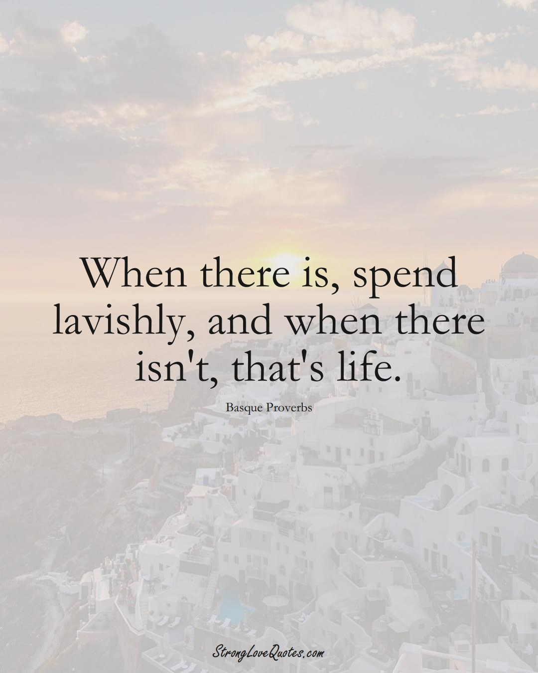 When there is, spend lavishly, and when there isn't, that's life. (Basque Sayings);  #EuropeanSayings