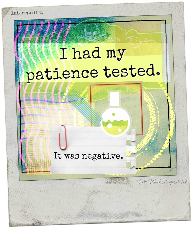 I had my patience tested. It was negative.