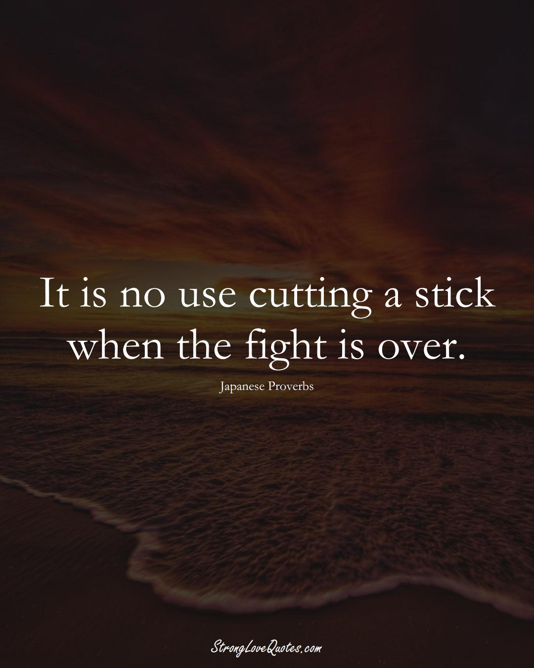 It is no use cutting a stick when the fight is over. (Japanese Sayings);  #AsianSayings