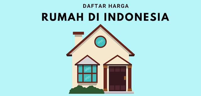 Daftar Harga Rumah di Indonesia Lengkap