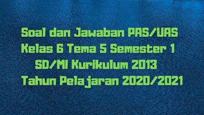 Soal dan Jawaban PAS/UAS Kelas 6 Tema 5 Semester 1 SD/MI Kurikulum 2013 TP 2020/2021