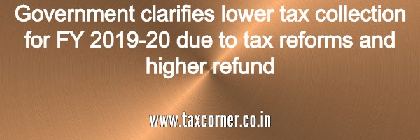 government clarifies lower tax collection for fy 2019-20 due to tax reforms and higher refund