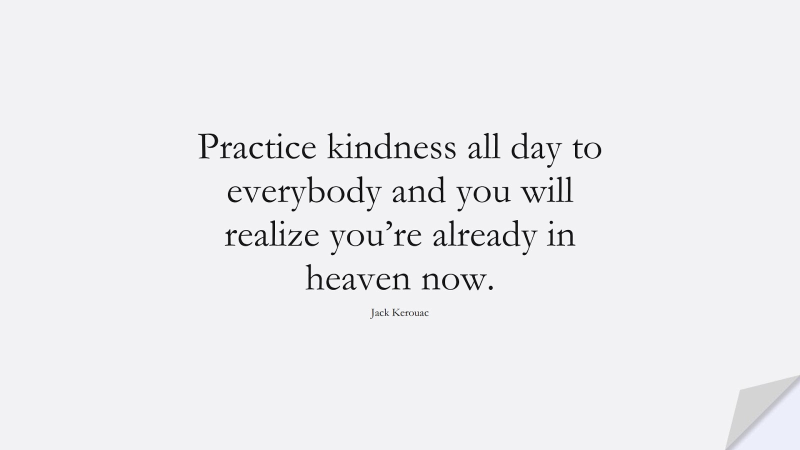 Practice kindness all day to everybody and you will realize you're already in heaven now. (Jack Kerouac);  #HumanityQuotes