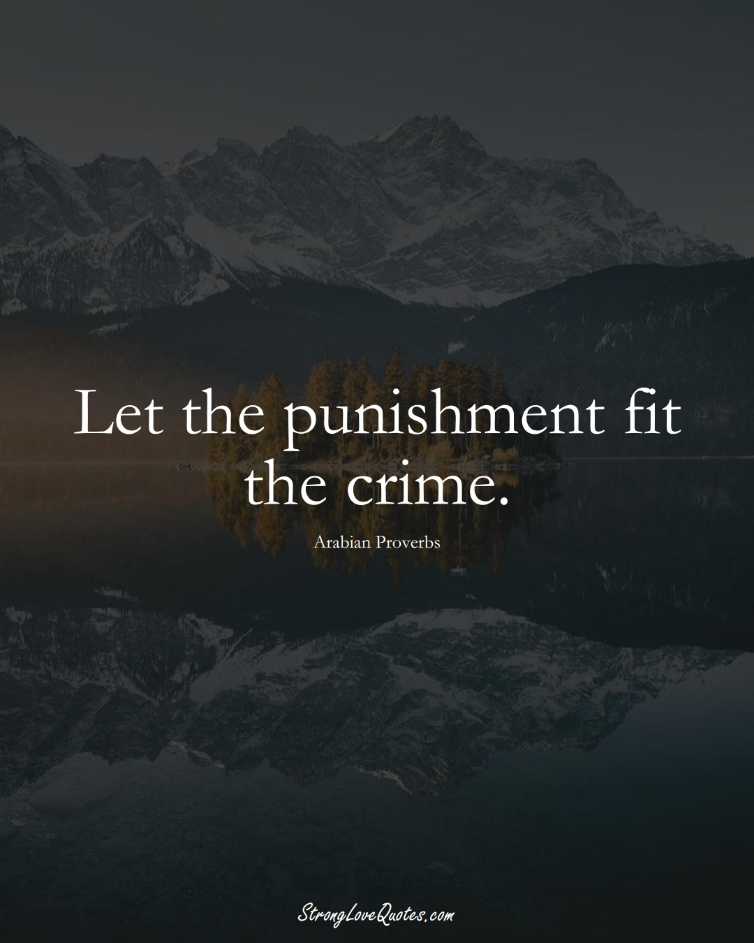 Let the punishment fit the crime. (Arabian Sayings);  #aVarietyofCulturesSayings