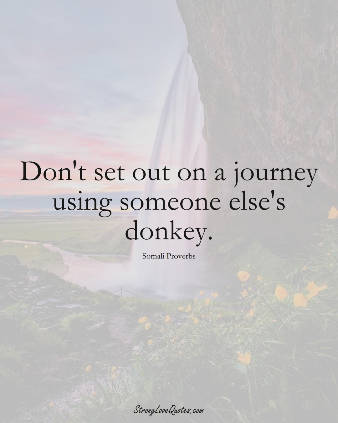 Don't set out on a journey using someone else's donkey. (Somali Sayings);  #AfricanSayings