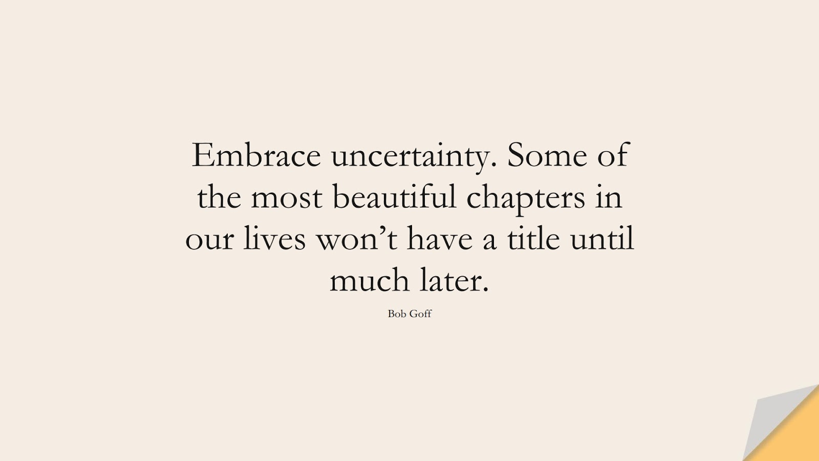 Embrace uncertainty. Some of the most beautiful chapters in our lives won't have a title until much later. (Bob Goff);  #ChangeQuotes