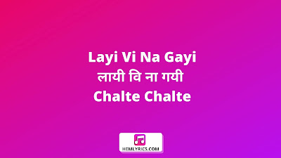 Layi Vi Na Gayi Lyrics In Hindi And English - लायी वि ना गयी (Chalte Chalte)