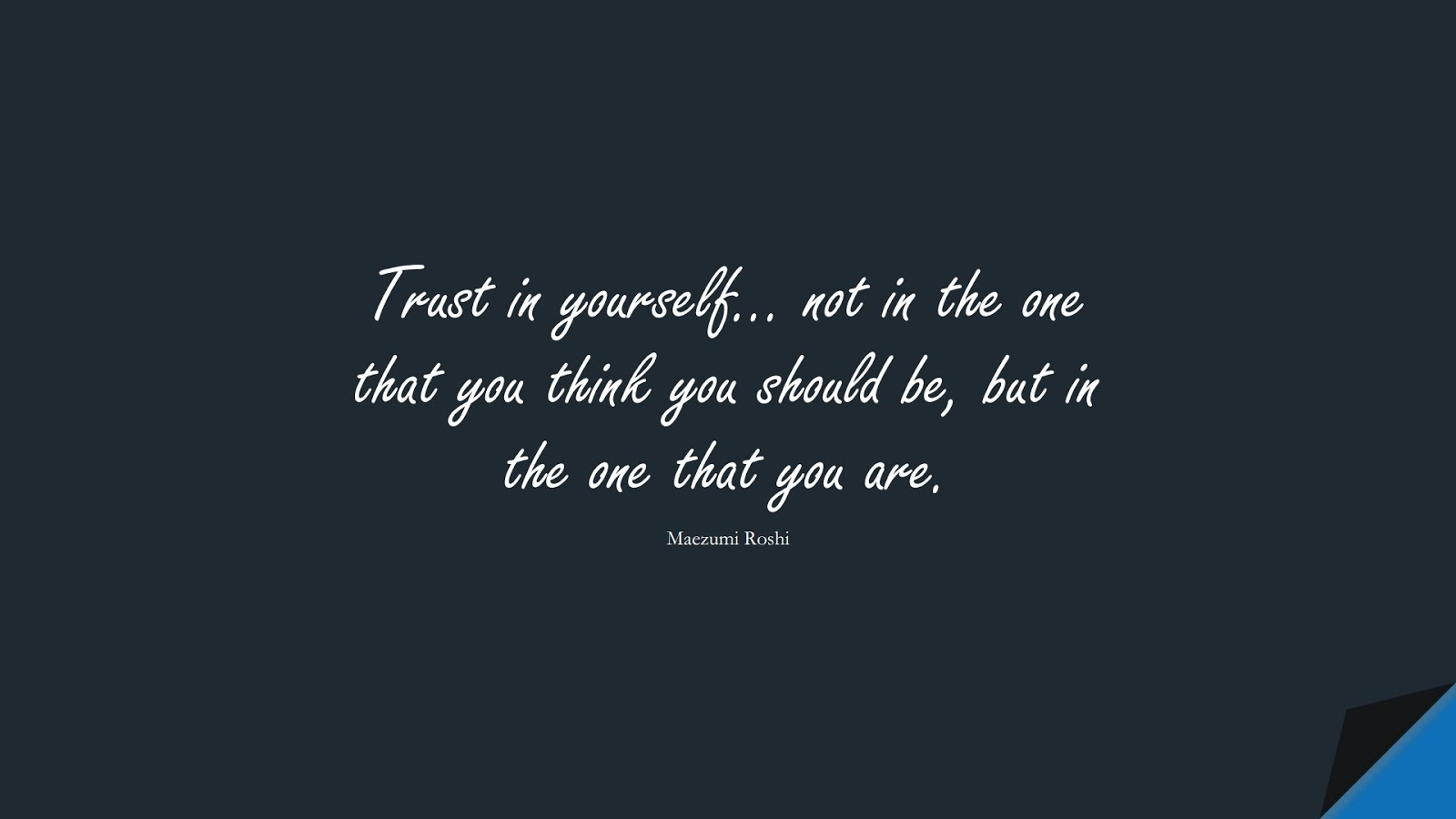Trust in yourself… not in the one that you think you should be, but in the one that you are. (Maezumi Roshi);  #LoveYourselfQuotes