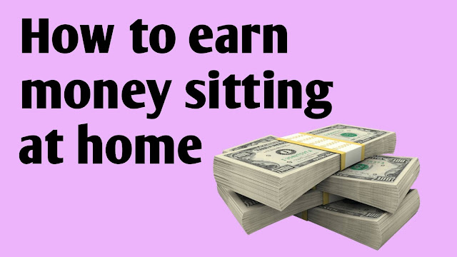 How to earn money sitting at home