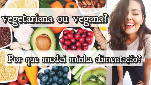 Vegetariana ou Vegana? | Como e por que mudei completamente a minha alimentação?