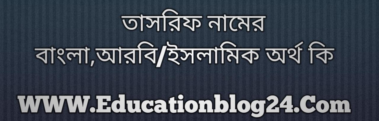 Tasrif name meaning in Bengali, তাসরিফ নামের অর্থ কি, তাসরিফ নামের বাংলা অর্থ কি, তাসরিফ নামের ইসলামিক অর্থ কি, তাসরিফ কি ইসলামিক /আরবি নাম