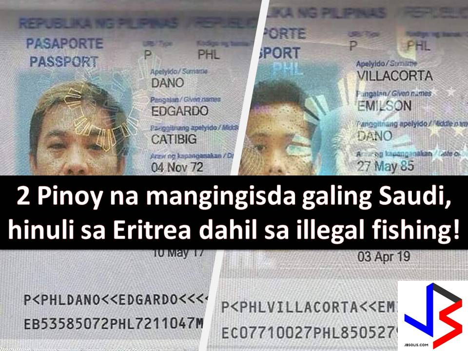 Two Filipino fishermen from Saudi Arabia was caught by the Eritrean Coast Guard while fishing in the territorial waters of Eritrea.  The two identified as Edgardo Catidig at Emilson Villacorta, both almost a year in their respective job in Saudi.  With the three fishing vessels, the six Filipinos including Catidig and Villacorta sailed to Eritrea from Jeddah to fish.  According to the report, Eritrea is almost 200 kilometers from Albirk port in Saudi Arabia.