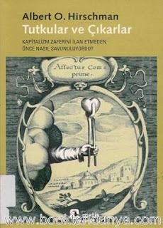 Albert O. Hirschman - Tutkular ve Çıkarlar - Kapitalizm Zaferini İlan Etmeden Önce Nasıl Savunuluyordu